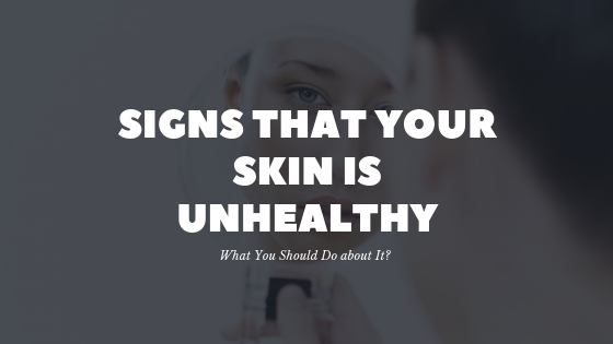 Signs that Your Skin is Unhealthy and What You Should Do about It